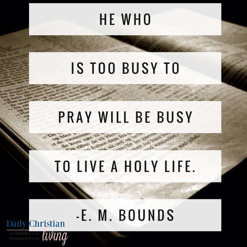 He who is too busy to pray will be too busy to lead a whole life. E. M Bounds #alittlerandr #prayer #spiritualwarfare #warroom